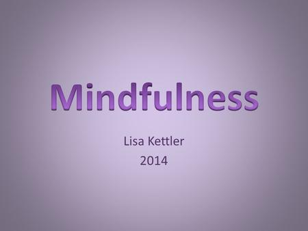 Lisa Kettler 2014. What is mindfulness Cultivating attention in the present moment On purpose Without judgement about the way our minds respond to our.