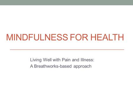 MINDFULNESS FOR HEALTH Living Well with Pain and Illness: A Breathworks-based approach.
