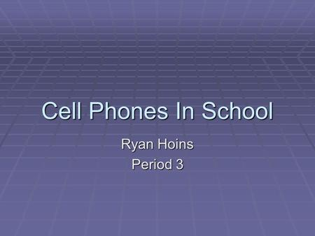 Cell Phones In School Ryan Hoins Period 3. Opinion  Cell phones provide a way for students to interact with one another, we need to allow cell phones.