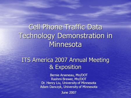 Cell Phone Traffic Data Technology Demonstration in Minnesota ITS America 2007 Annual Meeting & Exposition Bernie Arseneau, Mn/DOT Rashmi Brewer, Mn/DOT.