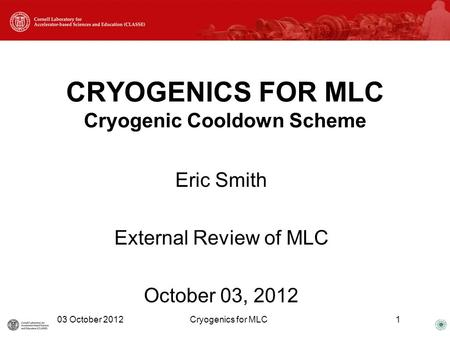 CRYOGENICS FOR MLC Cryogenic Cooldown Scheme Eric Smith External Review of MLC October 03, 2012 03 October 2012Cryogenics for MLC1.