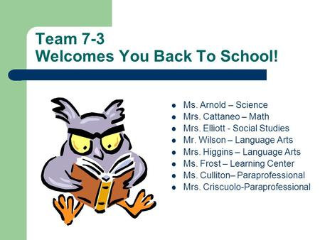 Team 7-3 Welcomes You Back To School! Ms. Arnold – Science Mrs. Cattaneo – Math Mrs. Elliott - Social Studies Mr. Wilson – Language Arts Mrs. Higgins –