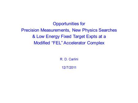 "Opportunities for Precision Measurements, New Physics Searches & Low Energy Fixed Target Expts at a Modified ""FEL"" Accelerator Complex R. D. Carlini 12/7/2011."