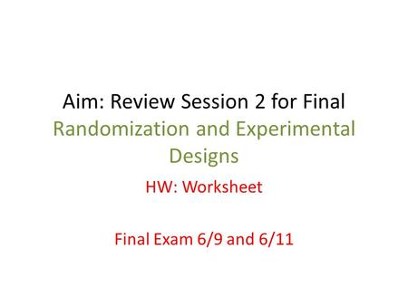 Aim: Review Session 2 for Final Randomization and Experimental Designs HW: Worksheet Final Exam 6/9 and 6/11.