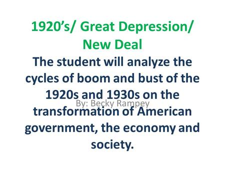 1920's/ Great Depression/ New Deal The student will analyze the cycles of boom and bust of the 1920s and 1930s on the transformation of American government,