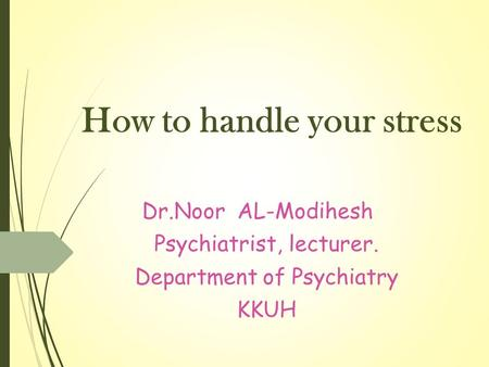 How to handle your stress Dr.Noor AL-Modihesh Psychiatrist, lecturer. Department of Psychiatry KKUH.