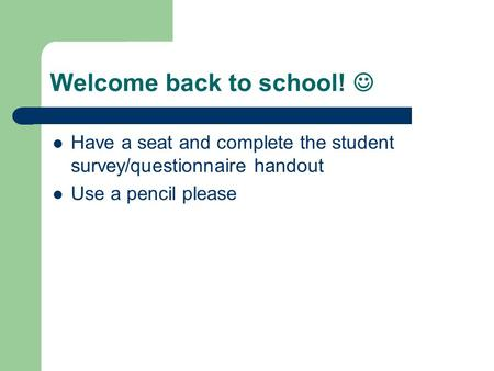 Welcome back to school! Have a seat and complete the student survey/questionnaire handout Use a pencil please.