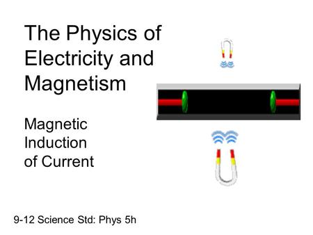 The Physics of Electricity and Magnetism Magnetic Induction of Current 9-12 Science Std: Phys 5h.