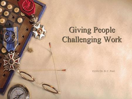 Giving People Challenging Work ©2002 Dr. B. C. Paul.
