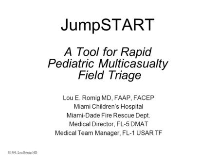 JumpSTART A Tool for Rapid Pediatric Multicasualty Field Triage Lou E. Romig MD, FAAP, FACEP Miami Children's Hospital Miami-Dade Fire Rescue Dept. Medical.