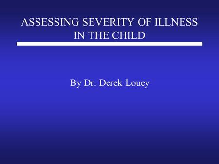 ASSESSING SEVERITY OF ILLNESS IN THE CHILD By Dr. Derek Louey.