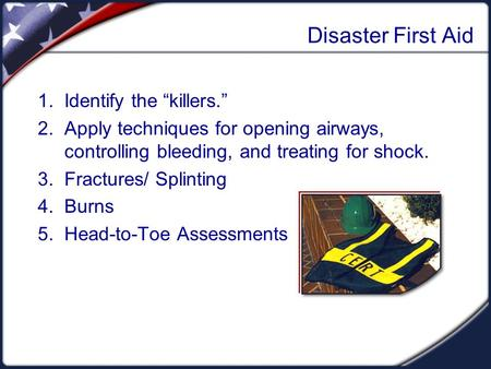 "Disaster First Aid 1. Identify the ""killers."" 2. Apply techniques for opening airways, controlling bleeding, and treating for shock. 3. Fractures/ Splinting."