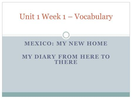 MEXICO: MY NEW HOME MY DIARY FROM HERE TO THERE Unit 1 Week 1 – Vocabulary.