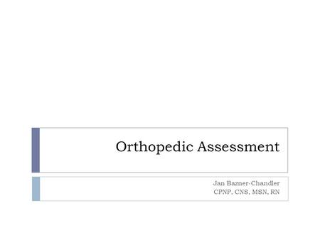Orthopedic Assessment Jan Bazner-Chandler CPNP, CNS, MSN, RN.