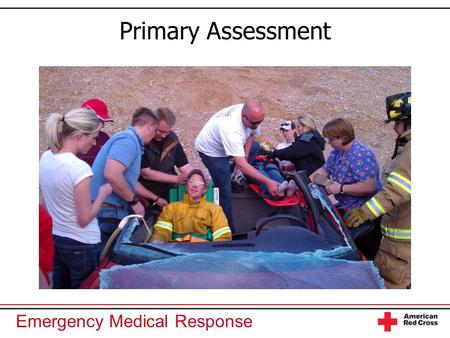 Emergency Medical Response Primary Assessment. Emergency Medical Response You Are the Emergency Medical Responder Your rescue unit arrives at a scene.
