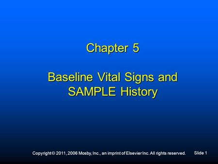 Slide 1 Copyright © 2011, 2006 Mosby, Inc., an imprint of Elsevier Inc. All rights reserved. Chapter 5 Baseline Vital Signs and SAMPLE History.