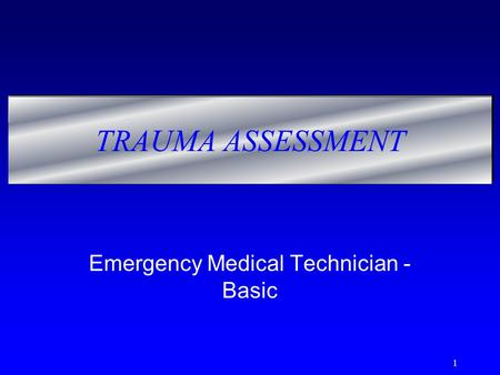 1 TRAUMA ASSESSMENT Emergency Medical Technician - Basic.