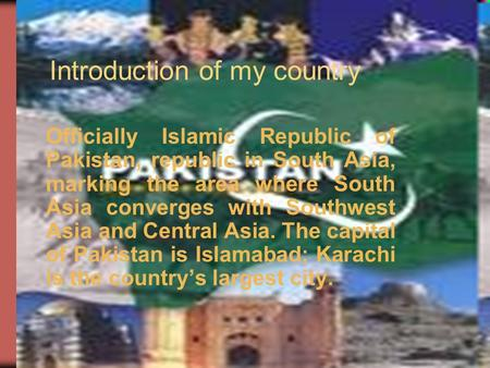 Introduction of my country Officially Islamic Republic of Pakistan, republic in South Asia, marking the area where South Asia converges with Southwest.