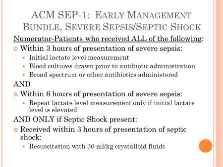 ACM SEP-1: E ARLY M ANAGEMENT B UNDLE, S EVERE S EPSIS /S EPTIC S HOCK Numerator-Patients who received ALL of the following: Within 3 hours of presentation.