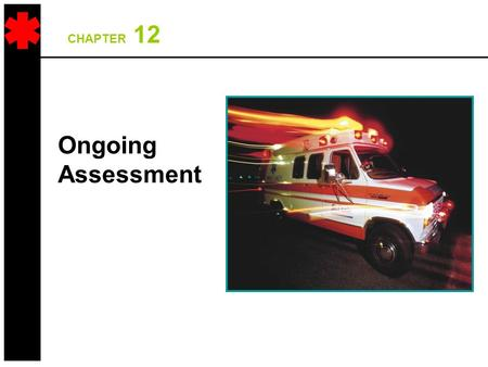 CHAPTER 12 Ongoing Assessment. 2 Overall Assessment Scheme Scene Size-Up Initial Assessment TraumaMedical Physical Exam Vital Signs & SAMPLE History Physical.