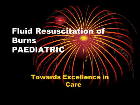Fluid Resuscitation of Burns PAEDIATRIC Towards Excellence in Care.
