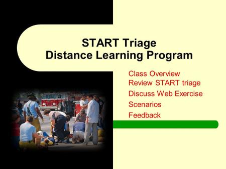 Class Overview Review START triage Discuss Web Exercise Scenarios Feedback START Triage Distance Learning Program.