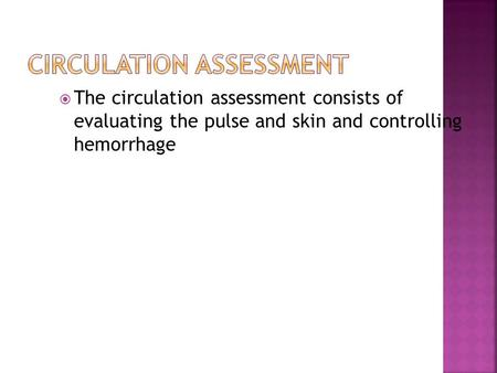  The circulation assessment consists of evaluating the pulse and skin and controlling hemorrhage.
