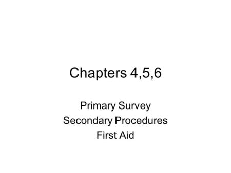Chapters 4,5,6 Primary Survey Secondary Procedures First Aid.