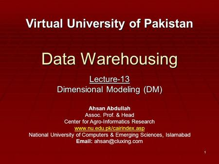 1 Data Warehousing Lecture-13 Dimensional Modeling (DM) Virtual University of Pakistan Ahsan Abdullah Assoc. Prof. & Head Center for Agro-Informatics Research.