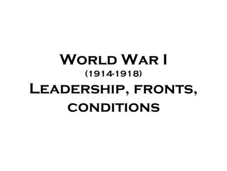 World War I (1914-1918) Leadership, fronts, conditions.