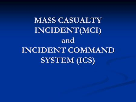 MASS CASUALTY INCIDENT(MCI) and INCIDENT COMMAND SYSTEM (ICS)