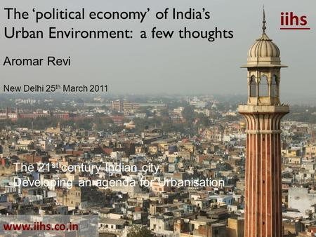 The 'political economy' of India's Urban Environment: a few thoughts iihs www.iihs.co.in Aromar Revi New Delhi 25 th March 2011 The 21 st century Indian.