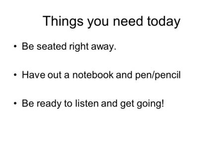 Things you need today Be seated right away. Have out a notebook and pen/pencil Be ready to listen and get going!