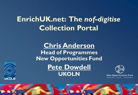 EnrichUK.net: The nof-digitise Collection Portal Chris Anderson Head of Programmes New Opportunities Fund Pete Dowdell UKOLN.