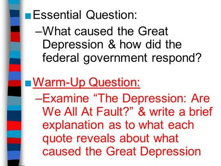 "■Essential Question: –What caused the Great Depression & how did the federal government respond? ■Warm-Up Question: –Examine ""The Depression: Are We All."