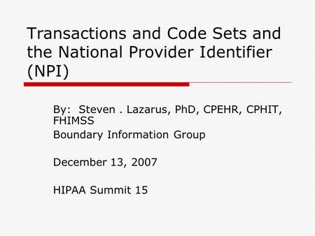 Transactions and Code Sets and the National Provider Identifier (NPI) By: Steven. Lazarus, PhD, CPEHR, CPHIT, FHIMSS Boundary Information Group December.