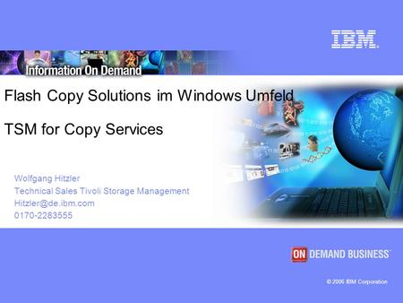 © 2006 IBM Corporation Flash Copy Solutions im Windows Umfeld TSM for Copy Services Wolfgang Hitzler Technical Sales Tivoli Storage Management