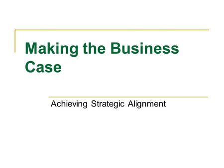 Making the Business Case Achieving Strategic Alignment.