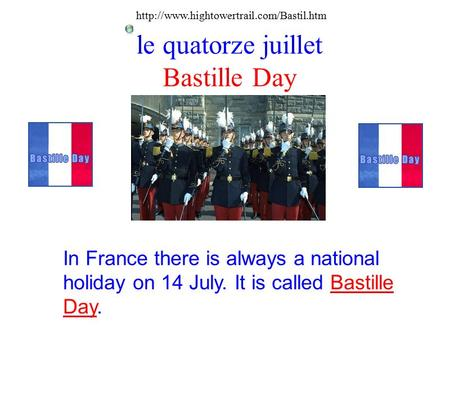 Le quatorze juillet Bastille Day In France there is always a national holiday on 14 July. It is called Bastille Day.