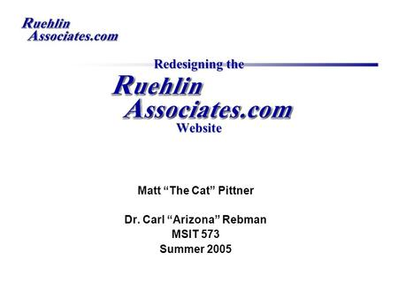 "Redesigning the Website Matt ""The Cat"" Pittner Dr. Carl ""Arizona"" Rebman MSIT 573 Summer 2005."