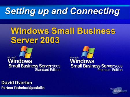 Windows Small Business Server 2003 Setting up and Connecting David Overton Partner Technical Specialist.