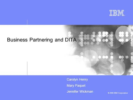 © 2006 IBM Corporation Business Partnering and DITA Carolyn Henry Mary Paquet Jennifer Wickman.