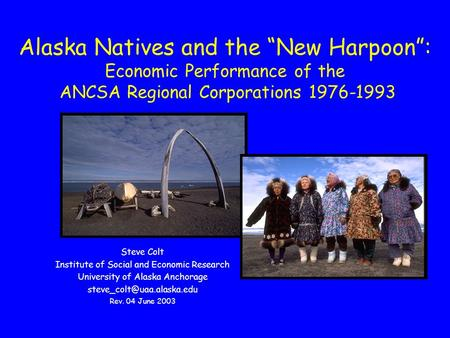 "Alaska Natives and the ""New Harpoon"": Economic Performance of the ANCSA Regional Corporations 1976-1993 Steve Colt Institute of Social and Economic Research."