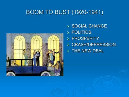 BOOM TO BUST (1920-1941)  SOCIAL CHANGE  POLITICS  PROSPERITY  CRASH/DEPRESSION  THE NEW DEAL.