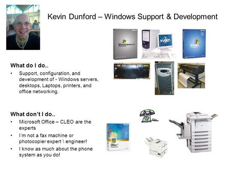 Kevin Dunford – Windows Support & Development What do I do.. Support, configuration, and development of - Windows servers, desktops, Laptops, printers,