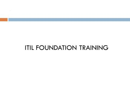 . ITIL FOUNDATION TRAINING. Topics for the day  Role of IT, ITSM & ITIL  Purpose of ITIL and how it will benefit you?  Terminologies used in ITIL 