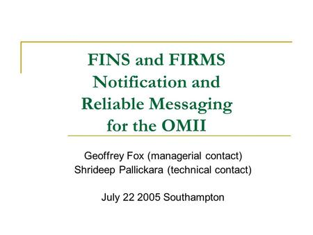 FINS and FIRMS Notification and Reliable Messaging for the OMII Geoffrey Fox (managerial contact) Shrideep Pallickara (technical contact) July 22 2005.