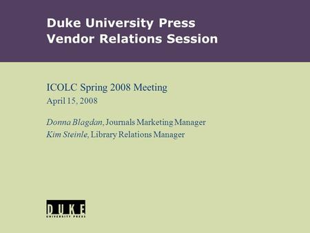 Duke University Press Vendor Relations Session ICOLC Spring 2008 Meeting April 15, 2008 Donna Blagdan, Journals Marketing Manager Kim Steinle, Library.