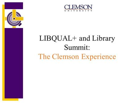 LIBQUAL+ and Library Summit: The Clemson Experience.