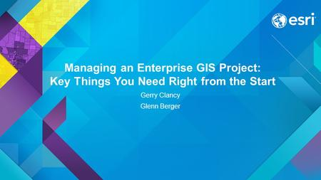 Managing an Enterprise GIS Project: Key Things You Need Right from the Start Gerry Clancy Glenn Berger.
